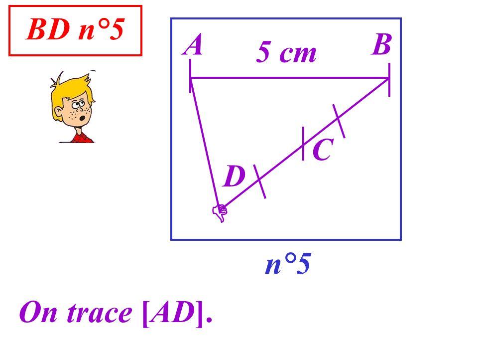 BD n°5 A B 5 cm C D  n°5 On trace [AD].